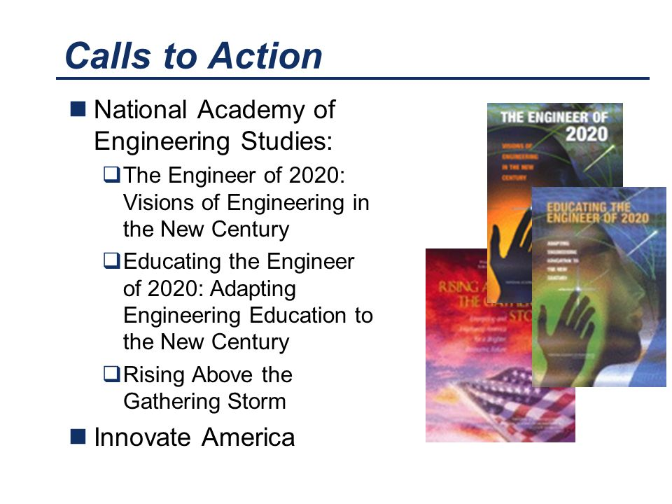 Calls to Action National Academy of Engineering Studies:  The Engineer of 2020: Visions of Engineering in the New Century  Educating the Engineer of
