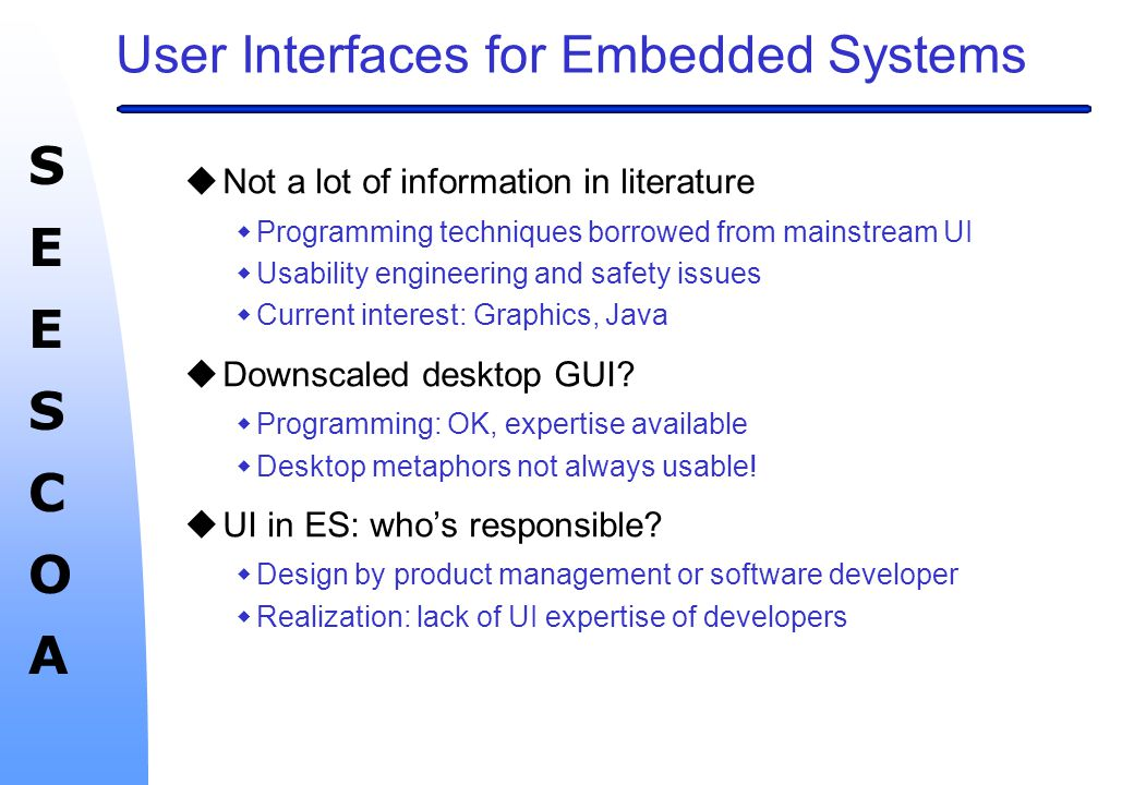 SEESCOASEESCOA Conclusions (continued) uTrends wUse of downscaled desktop techniques (and metaphors?) wMove towards Java and OO for UI design wNetworking wMore prominent UI in ES (e.g.