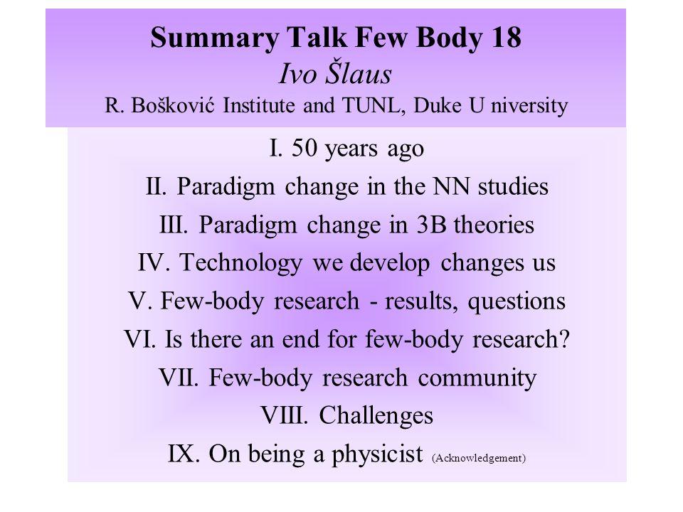 Summary Talk Few Body 18 Ivo Šlaus R. Bošković Institute and TUNL, Duke U niversity I. 50 years ago II. Paradigm change in the NN studies III. Paradig