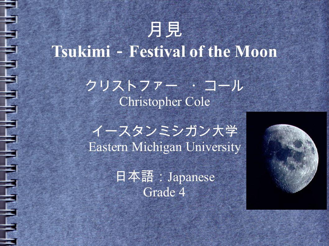 月見 Tsukimi - Festival of the Moon クリストファー ・コール Christopher Cole イースタンミシガン大学 Eastern Michigan University 日本語: Japanese Grade 4