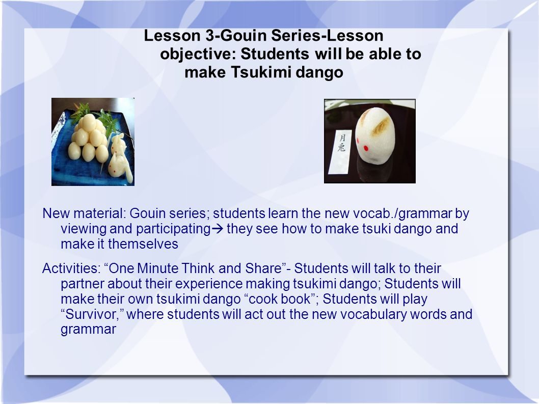 Lesson 3-Gouin Series-Lesson objective: Students will be able to make Tsukimi dango New material: Gouin series; students learn the new vocab./grammar by viewing and participating  they see how to make tsuki dango and make it themselves Activities: One Minute Think and Share - Students will talk to their partner about their experience making tsukimi dango; Students will make their own tsukimi dango cook book ; Students will play Survivor, where students will act out the new vocabulary words and grammar