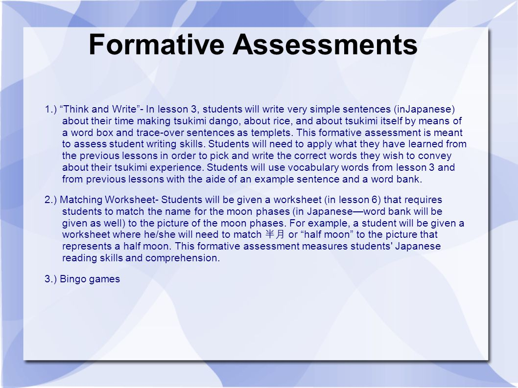 Formative Assessments 1.) Think and Write - In lesson 3, students will write very simple sentences (inJapanese) about their time making tsukimi dango, about rice, and about tsukimi itself by means of a word box and trace-over sentences as templets.