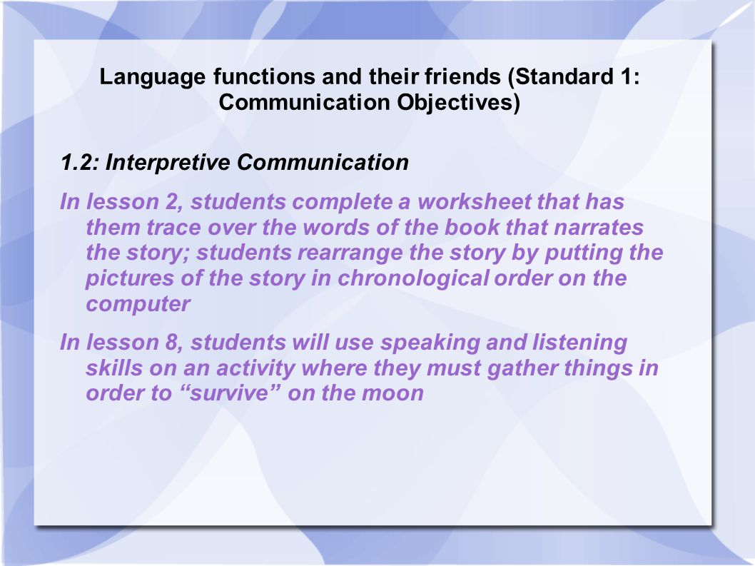 Language functions and their friends (Standard 1: Communication Objectives) 1.2: Interpretive Communication In lesson 2, students complete a worksheet that has them trace over the words of the book that narrates the story; students rearrange the story by putting the pictures of the story in chronological order on the computer In lesson 8, students will use speaking and listening skills on an activity where they must gather things in order to survive on the moon