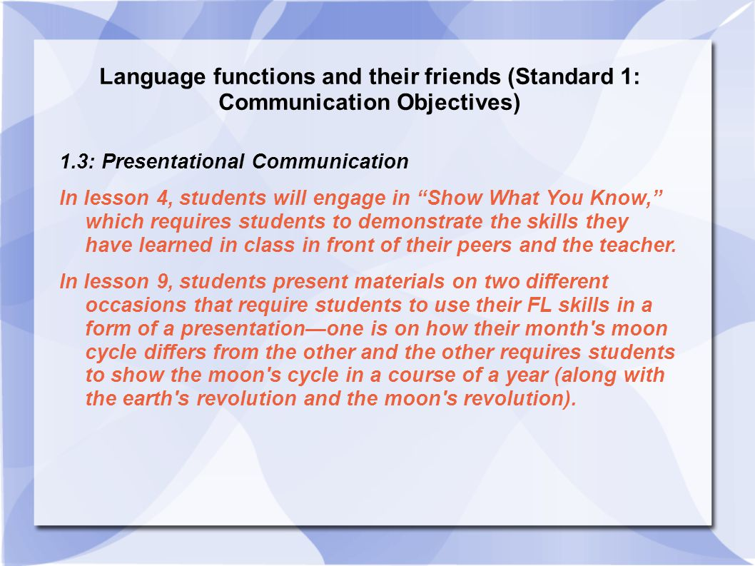 Language functions and their friends (Standard 1: Communication Objectives) 1.3: Presentational Communication In lesson 4, students will engage in Show What You Know, which requires students to demonstrate the skills they have learned in class in front of their peers and the teacher.
