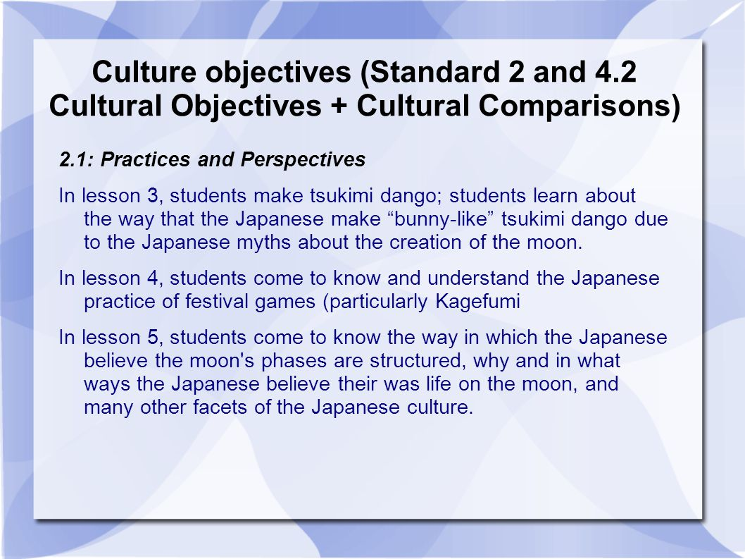 Culture objectives (Standard 2 and 4.2 Cultural Objectives + Cultural Comparisons) 2.2: Products and Perspectives In lesson 3, students make their own tsuki dango using real ingredients; students learn about the products of the Tsukimi festival such as tsukimi dango, bunny versions of tsukimi dango, etc.