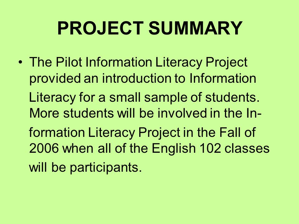 PROJECT SUMMARY The Pilot Information Literacy Project provided an introduction to Information Literacy for a small sample of students.
