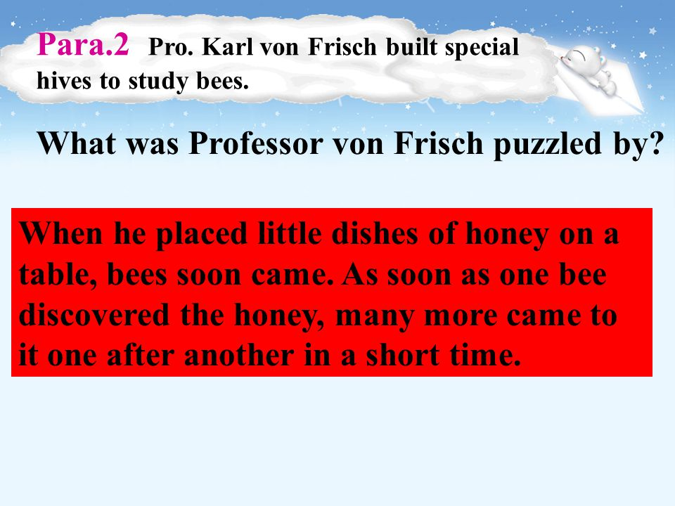 Careful Reading Para.1 a brief introduction of the bee Q : Why is it the honey-bee that has interested scientists most.