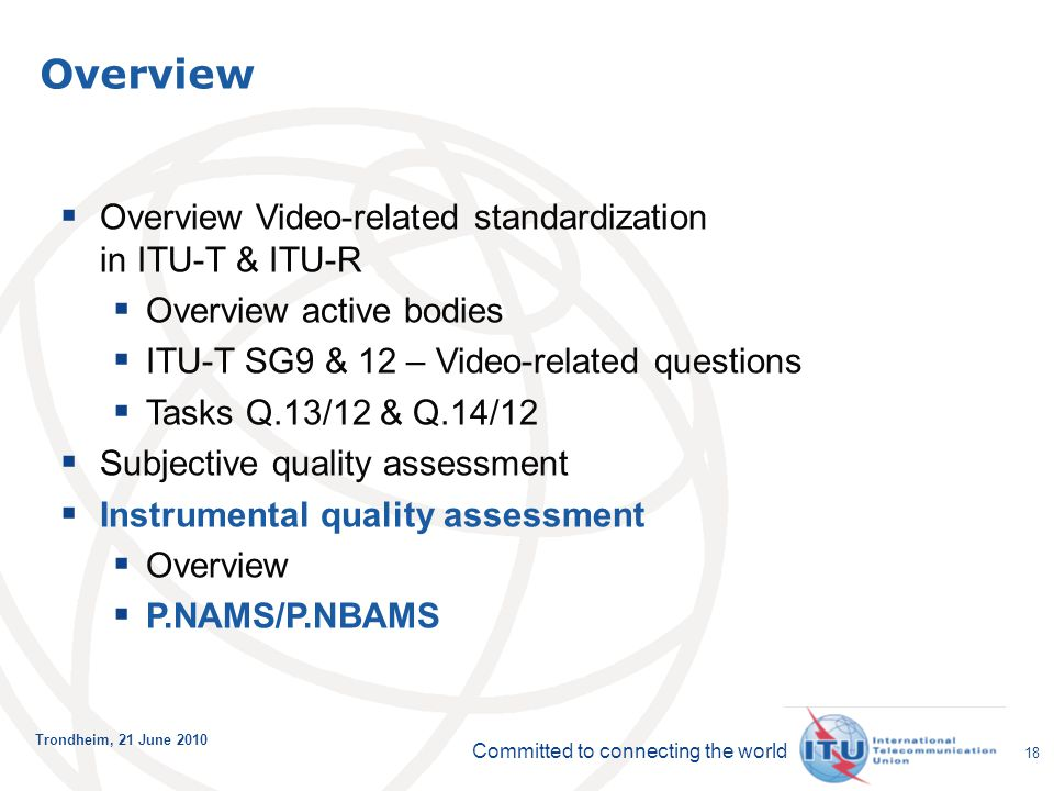 Committed to connecting the world Trondheim, 21 June 2010 18  Overview Video-related standardization in ITU-T & ITU-R  Overview active bodies  ITU-T SG9 & 12 – Video-related questions  Tasks Q.13/12 & Q.14/12  Subjective quality assessment  Instrumental quality assessment  Overview  P.NAMS/P.NBAMS Overview
