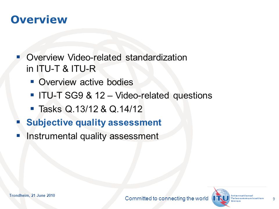 Committed to connecting the world Trondheim, 21 June 2010 9  Overview Video-related standardization in ITU-T & ITU-R  Overview active bodies  ITU-T SG9 & 12 – Video-related questions  Tasks Q.13/12 & Q.14/12  Subjective quality assessment  Instrumental quality assessment Overview
