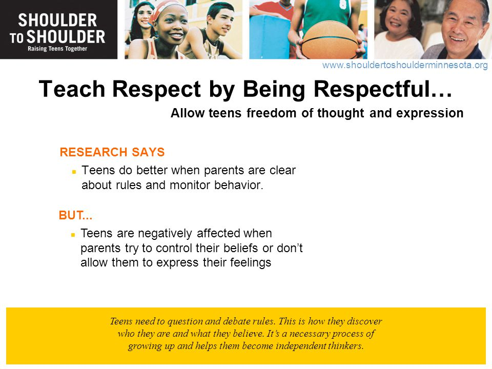 www.shouldertoshoulderminnesota.org Teach Respect by Being Respectful… Allow teens freedom of thought and expression RESEARCH SAYS Teens do better whe