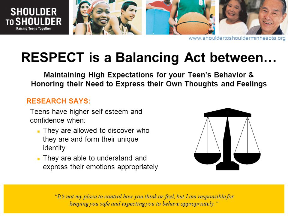 www.shouldertoshoulderminnesota.org RESPECT is a Balancing Act between… Maintaining High Expectations for your Teen's Behavior & Honoring their Need t
