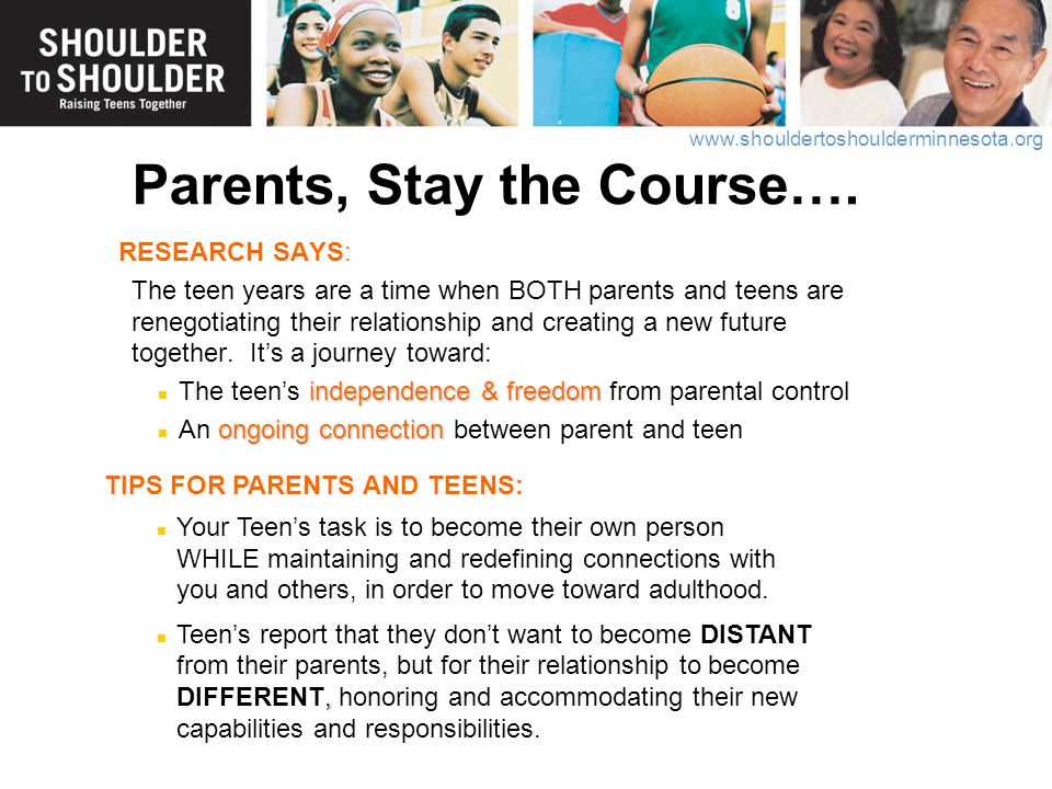 www.shouldertoshoulderminnesota.org Parents, Stay the Course…. RESEARCH SAYS: The teen years are a time when BOTH parents and teens are renegotiating