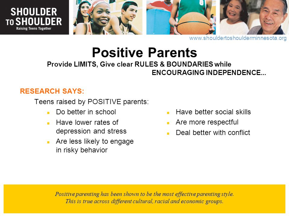 www.shouldertoshoulderminnesota.org Positive Parents Provide LIMITS, Give clear RULES & BOUNDARIES while ENCOURAGING INDEPENDENCE... RESEARCH SAYS: Te