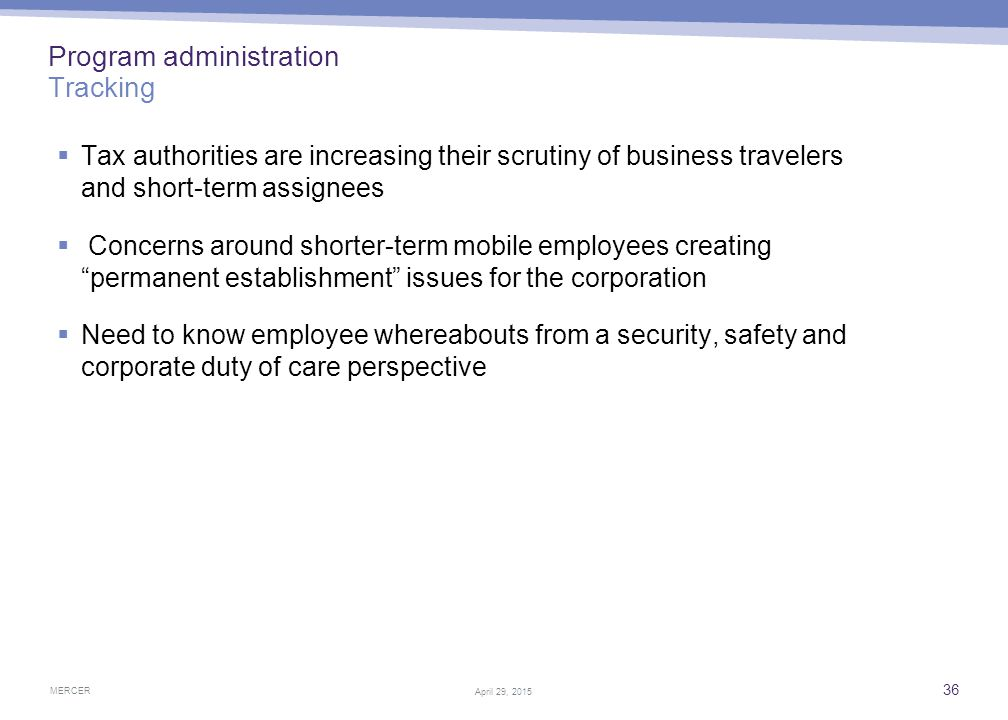 MERCER 36 April 29, 2015 Program administration Tracking  Tax authorities are increasing their scrutiny of business travelers and short-term assignee