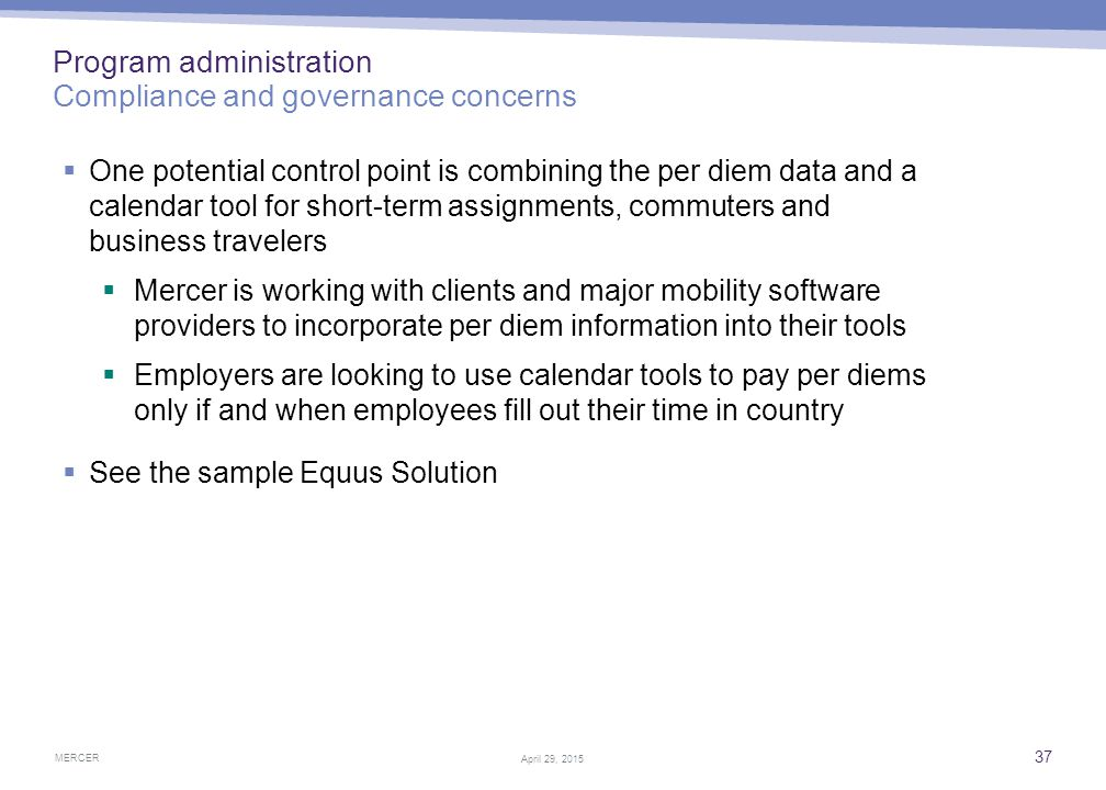 MERCER 37 April 29, 2015 Program administration Compliance and governance concerns  One potential control point is combining the per diem data and a