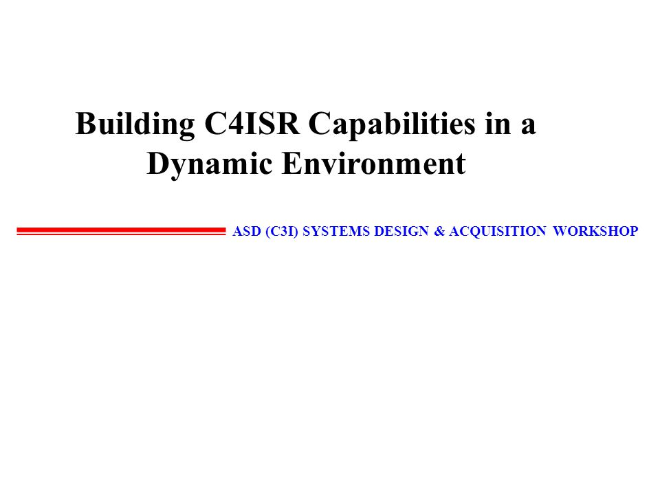 ASD (C3I) SYSTEMS DESIGN & ACQUISITION WORKSHOP 2 MISSION Explore innovative ways to improve DoD C4ISR system design and acquisition processes so that we can better transform advances in information technology into operational capabilities.