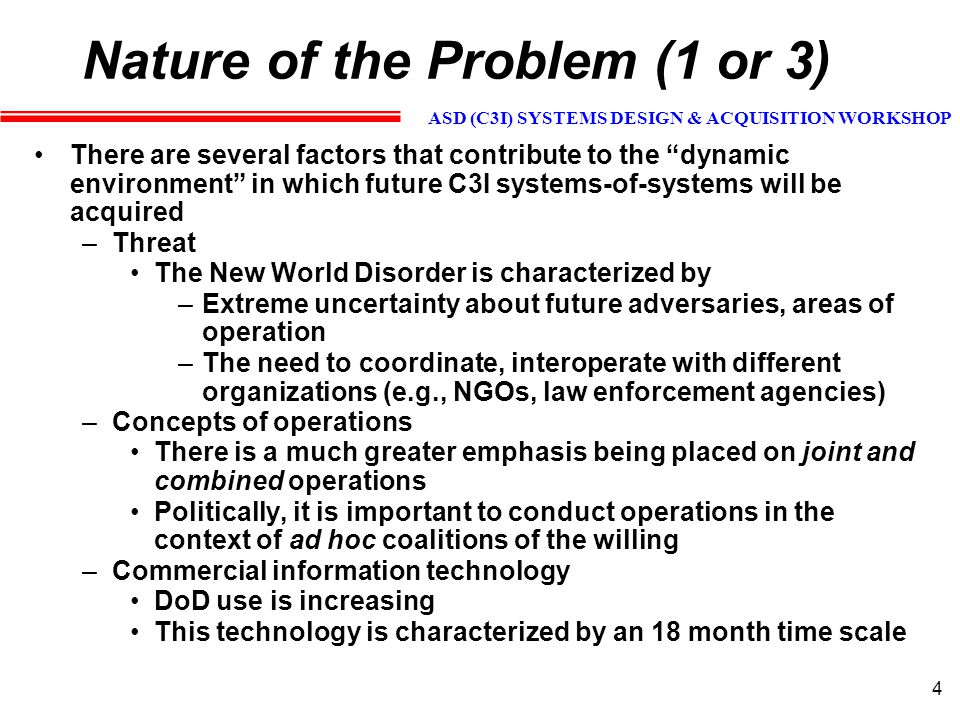 ASD (C3I) SYSTEMS DESIGN & ACQUISITION WORKSHOP 5 Nature of the Problem (2 of 3) The C4ISR acquisition problem is characterized by several curses of dimensionality –Systems -- There are an extraordinary number of systems that must work together effectively, even in the limited case of a single Service (see next vugraph)