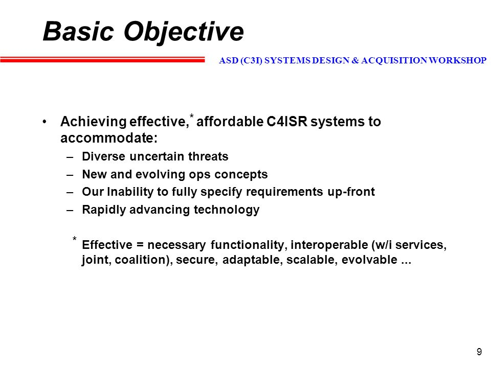 ASD (C3I) SYSTEMS DESIGN & ACQUISITION WORKSHOP 20 Candidate Recommendations Cultural - joint/coalition mindset, incentives, leadership/champions Organization - champions, streamline interop orgs - zero base People - collective training - ops and acquisition Vision/Policy - rationalize cross-service visions Processes - partnerships w/o borders, spiral/helical development, architectural views & framework - how to.