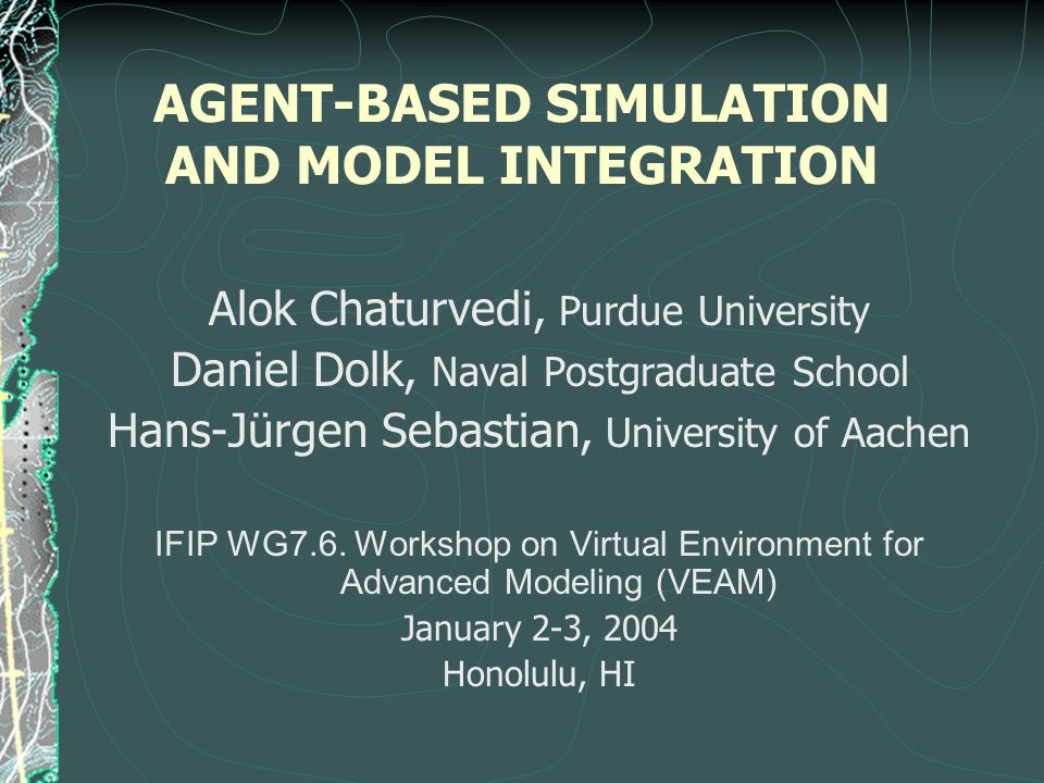 AGENT-BASED SIMULATION AND MODEL INTEGRATION Alok Chaturvedi, Purdue University Daniel Dolk, Naval Postgraduate School Hans-Jürgen Sebastian, University of Aachen IFIP WG7.6.