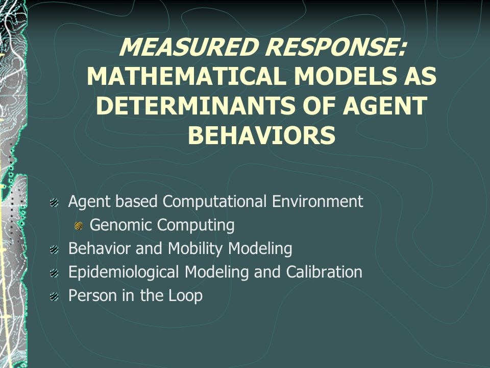 MEASURED RESPONSE: MATHEMATICAL MODELS AS DETERMINANTS OF AGENT BEHAVIORS Agent based Computational Environment Genomic Computing Behavior and Mobility Modeling Epidemiological Modeling and Calibration Person in the Loop