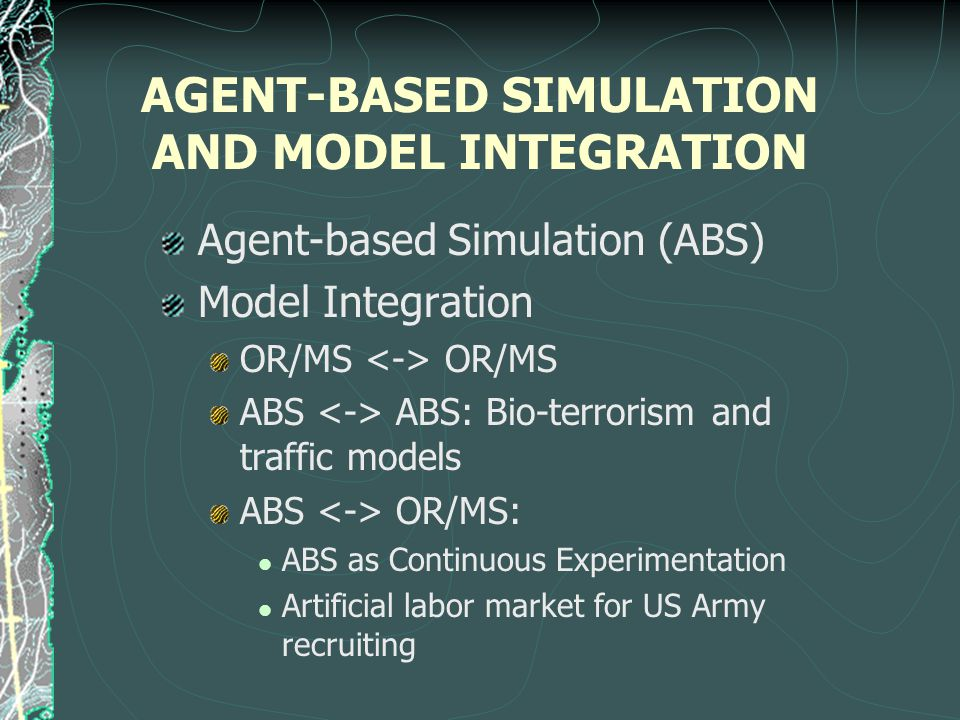 AGENT-BASED SIMULATION AND MODEL INTEGRATION Agent-based Simulation (ABS) Model Integration OR/MS ABS ABS: Bio-terrorism and traffic models ABS OR/MS: ABS as Continuous Experimentation Artificial labor market for US Army recruiting