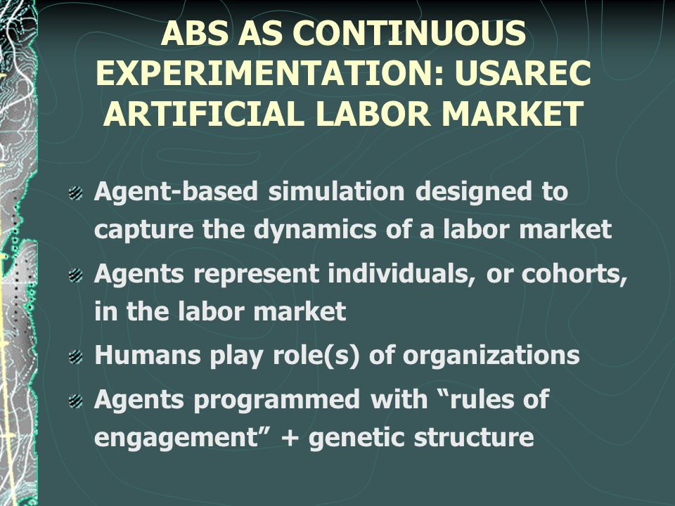 ABS AS CONTINUOUS EXPERIMENTATION: USAREC ARTIFICIAL LABOR MARKET Agent-based simulation designed to capture the dynamics of a labor market Agents represent individuals, or cohorts, in the labor market Humans play role(s) of organizations Agents programmed with rules of engagement + genetic structure