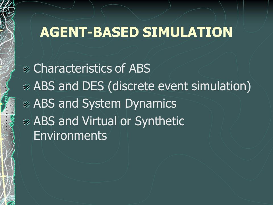 AGENT-BASED SIMULATION Characteristics of ABS ABS and DES (discrete event simulation) ABS and System Dynamics ABS and Virtual or Synthetic Environments