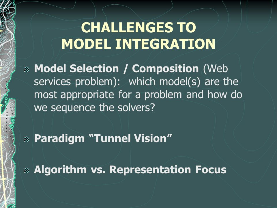 CHALLENGES TO MODEL INTEGRATION Model Selection / Composition (Web services problem): which model(s) are the most appropriate for a problem and how do we sequence the solvers.