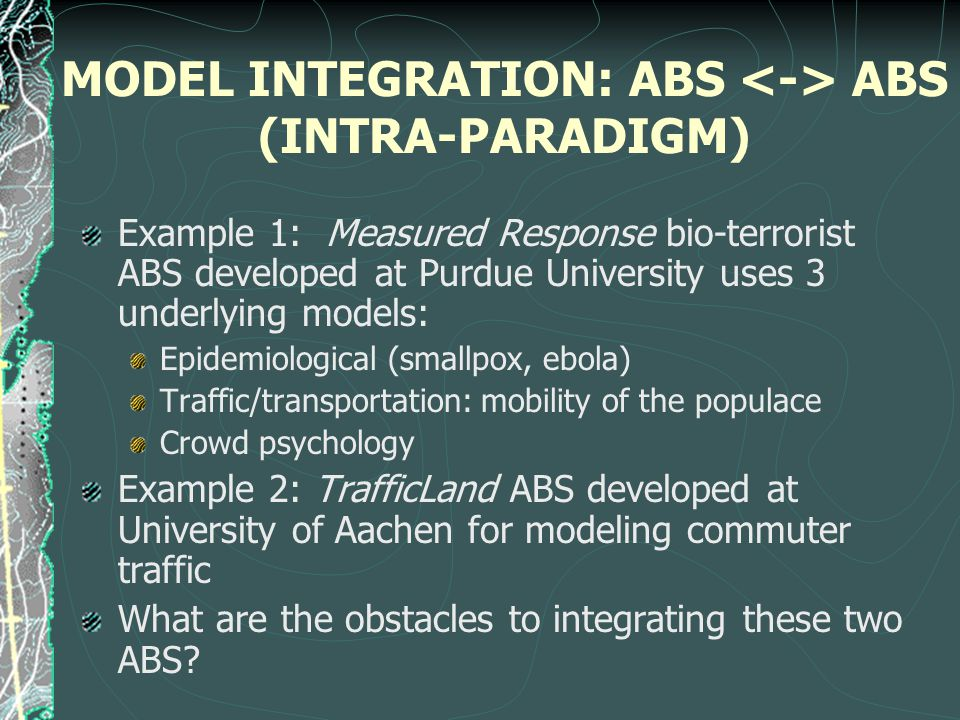 MODEL INTEGRATION: ABS ABS (INTRA-PARADIGM) Example 1: Measured Response bio-terrorist ABS developed at Purdue University uses 3 underlying models: Epidemiological (smallpox, ebola) Traffic/transportation: mobility of the populace Crowd psychology Example 2: TrafficLand ABS developed at University of Aachen for modeling commuter traffic What are the obstacles to integrating these two ABS?