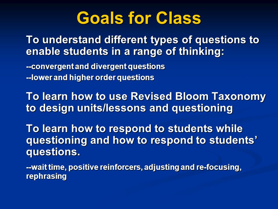 Goals for Class To understand different types of questions to enable students in a range of thinking: --convergent and divergent questions --lower and higher order questions To learn how to use Revised Bloom Taxonomy to design units/lessons and questioning To learn how to respond to students while questioning and how to respond to students' questions.