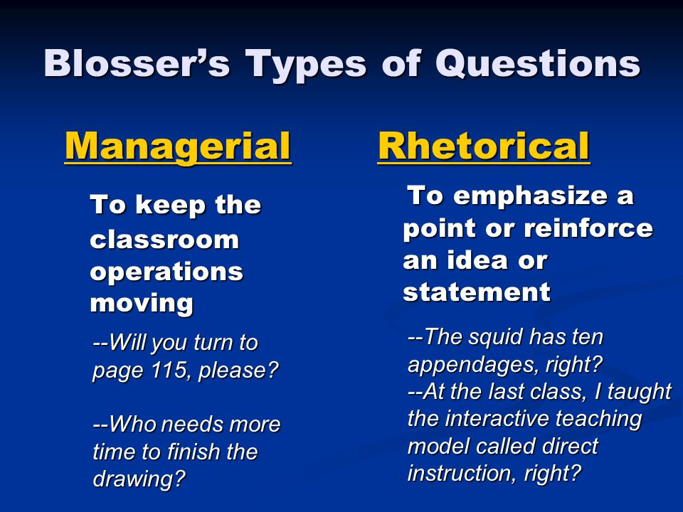 Blosser's Types of Questions Rhetorical To emphasize a point or reinforce an idea or statementManagerial To keep the classroom operations moving To keep the classroom operations moving --The squid has ten appendages, right.