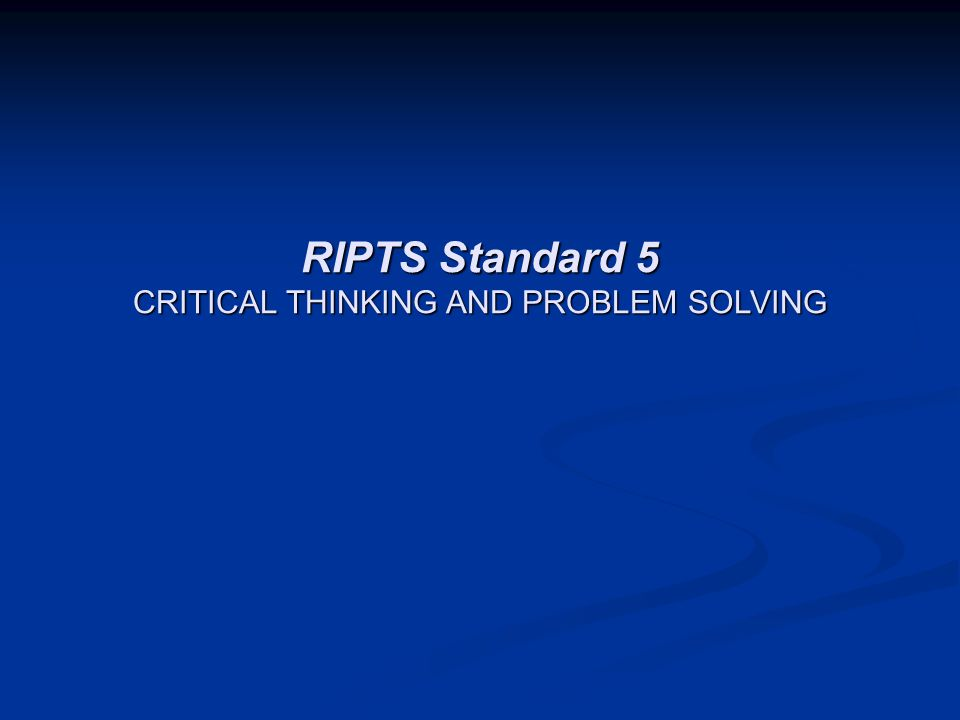 RIPTS Standard 5 CRITICAL THINKING AND PROBLEM SOLVING