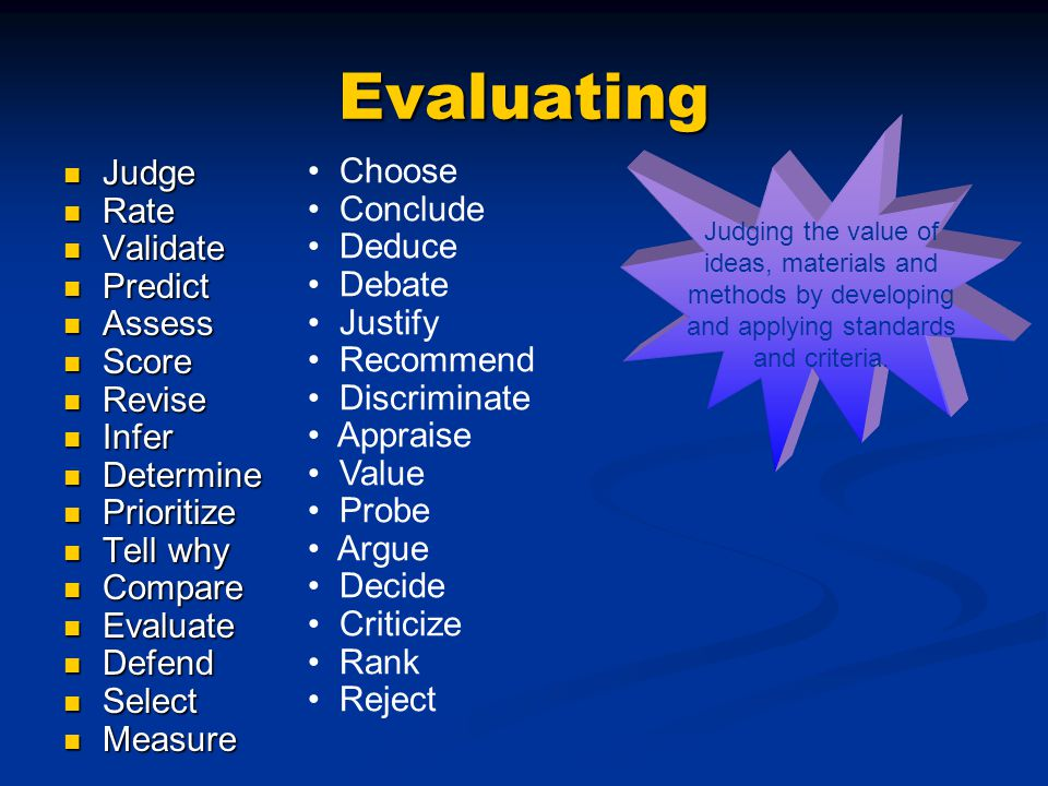 Evaluating Judge Judge Rate Rate Validate Validate Predict Predict Assess Assess Score Score Revise Revise Infer Infer Determine Determine Prioritize Prioritize Tell why Tell why Compare Compare Evaluate Evaluate Defend Defend Select Select Measure Measure Choose Conclude Deduce Debate Justify Recommend Discriminate Appraise Value Probe Argue Decide Criticize Rank Reject Judging the value of ideas, materials and methods by developing and applying standards and criteria.