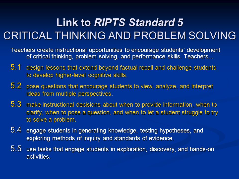 Link to RIPTS Standard 5 CRITICAL THINKING AND PROBLEM SOLVING Teachers create instructional opportunities to encourage students' development of critical thinking, problem solving, and performance skills.