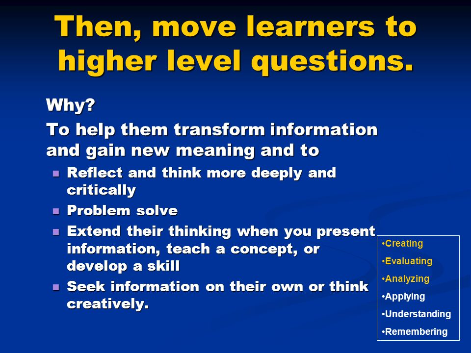 Then, move learners to higher level questions.Why.