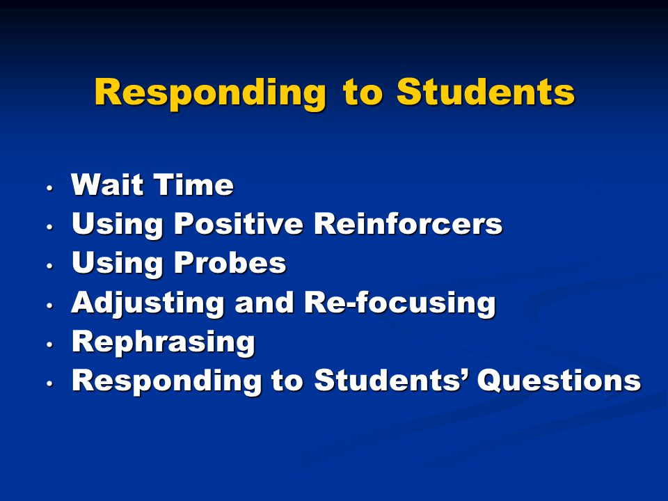 Responding to Students Wait Time Wait Time Using Positive Reinforcers Using Positive Reinforcers Using Probes Using Probes Adjusting and Re-focusing Adjusting and Re-focusing Rephrasing Rephrasing Responding to Students' Questions Responding to Students' Questions