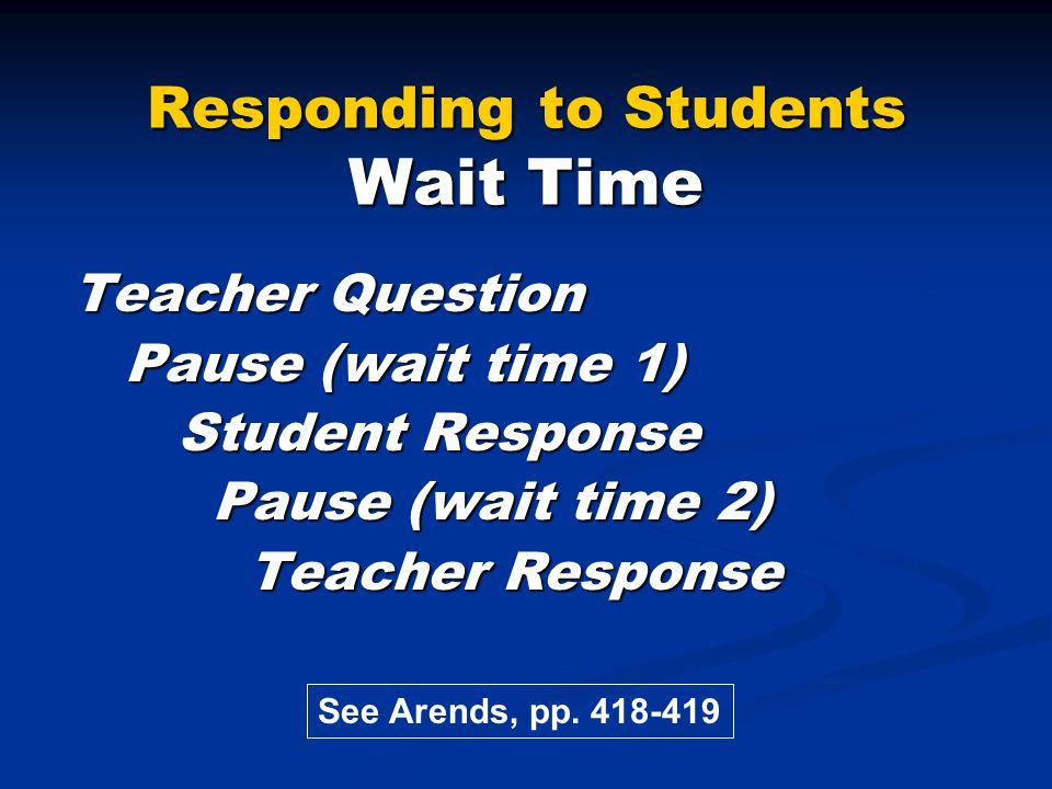 Responding to Students Wait Time Teacher Question Pause (wait time 1) Pause (wait time 1) Student Response Student Response Pause (wait time 2) Pause