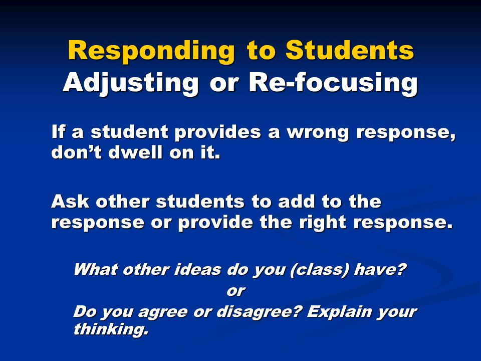 Responding to Students Adjusting or Re-focusing If a student provides a wrong response, don't dwell on it.