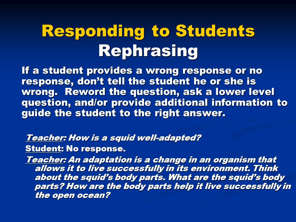 Responding to Students Rephrasing If a student provides a wrong response or no response, don't tell the student he or she is wrong. Reword the questio
