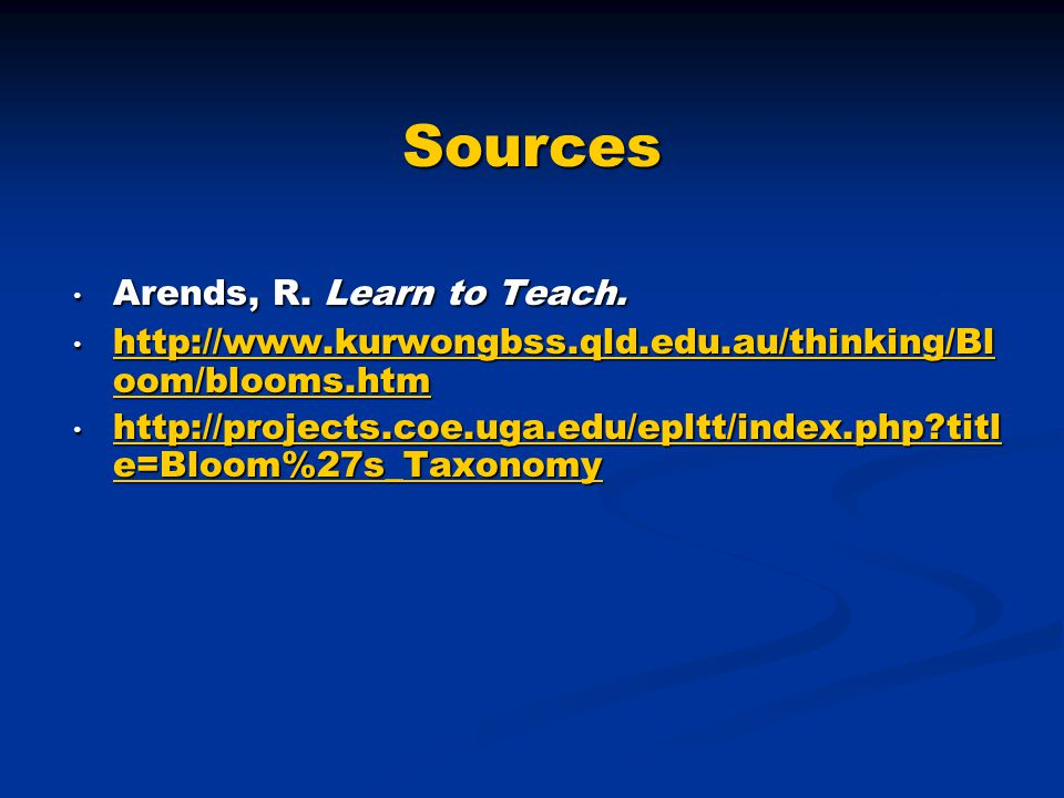 Sources Arends, R. Learn to Teach. Arends, R. Learn to Teach. http://www.kurwongbss.qld.edu.au/thinking/Bl oom/blooms.htm http://www.kurwongbss.qld.ed