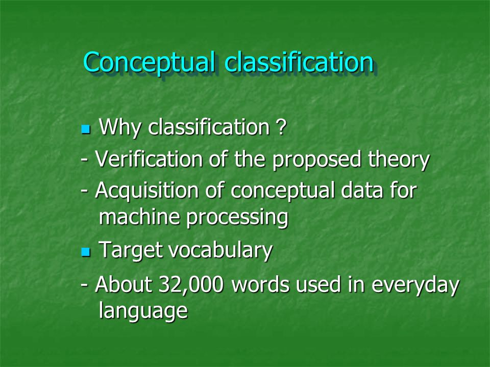 Conceptual classification Why classification ? Why classification ? - Verification of the proposed theory - Acquisition of conceptual data for machine processing Target vocabulary Target vocabulary - About 32,000 words used in everyday language