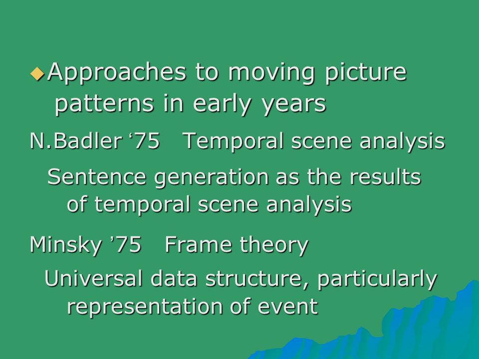  Approaches to moving picture patterns in early years patterns in early years N.Badler ' 75 Temporal scene analysis Sentence generation as the results of temporal scene analysis of temporal scene analysis Minsky ' 75 Frame theory Universal data structure, particularly Universal data structure, particularly representation of event representation of event