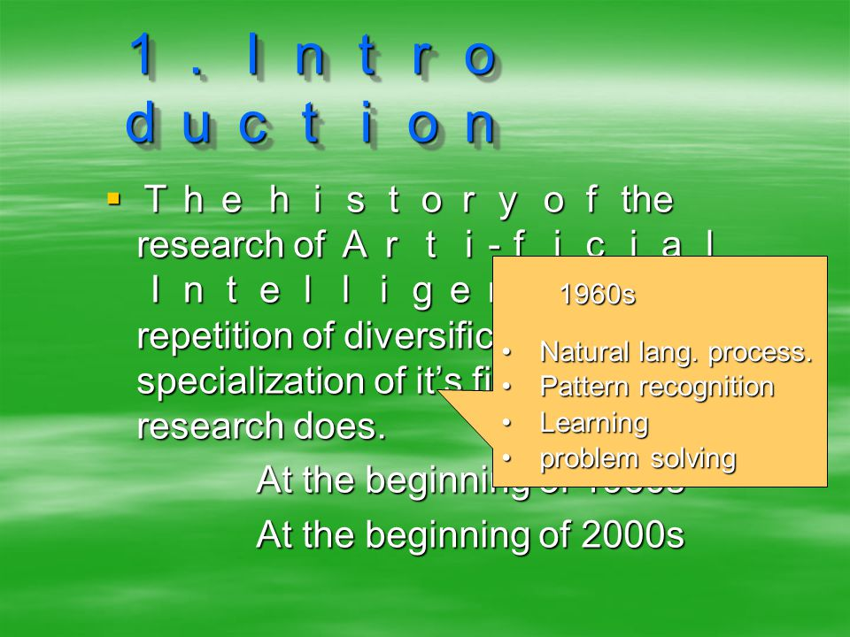 1.Intro duction  The history of the research of Arti - ficial Intelligence (AI) is repetition of diversification and specialization of it's fields as other research does.