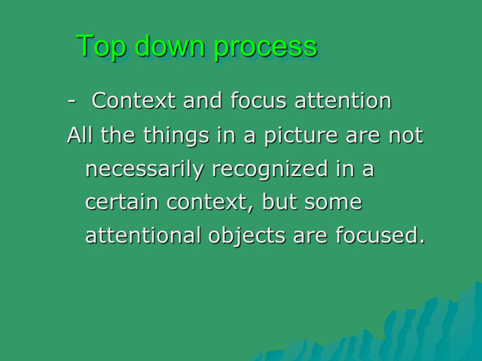Top down process - Context and focus attention All the things in a picture are not necessarily recognized in a certain context, but some attentional objects are focused.
