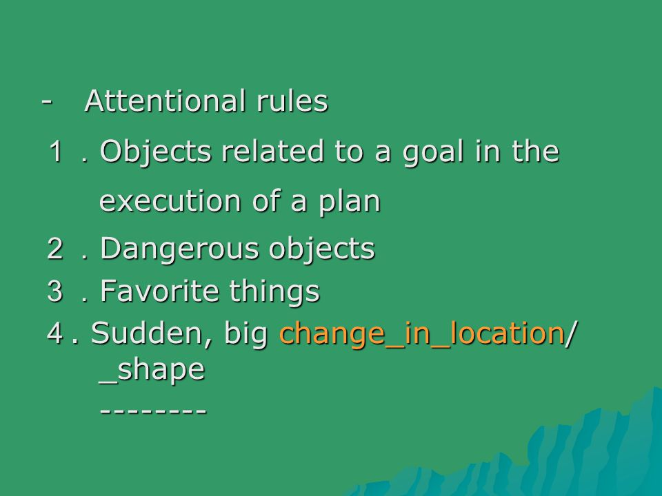 - Attentional rules 1. Objects related to a goal in the execution of a plan 2. Dangerous objects 3. Favorite things 4.