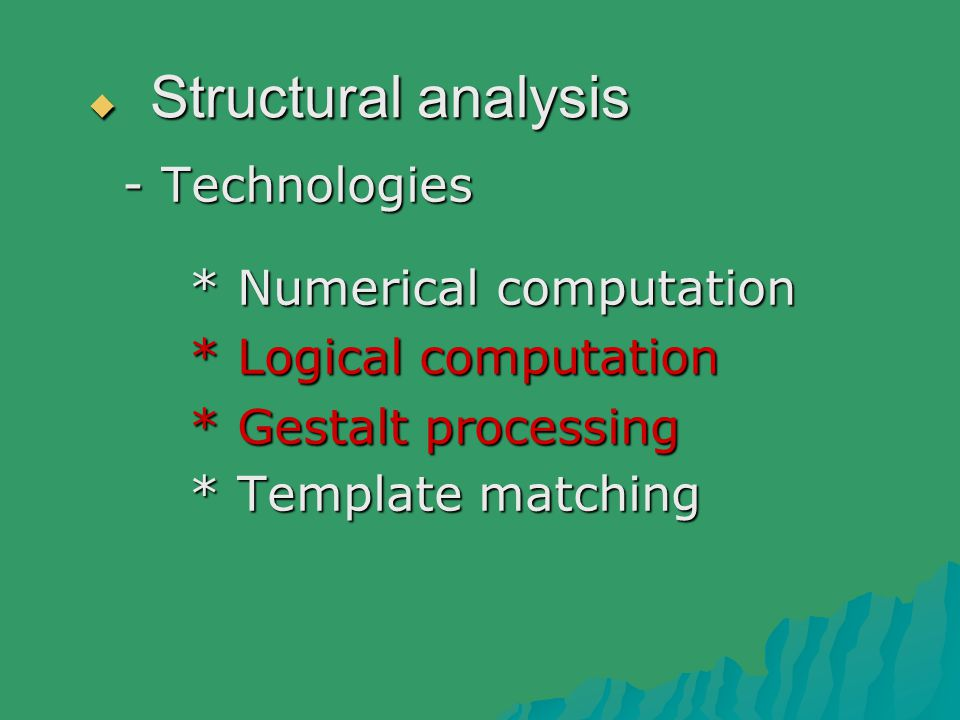  Structural analysis - Technologies * Numerical computation * Numerical computation * Logical computation * Logical computation * Gestalt processing * Gestalt processing * Template matching * Template matching