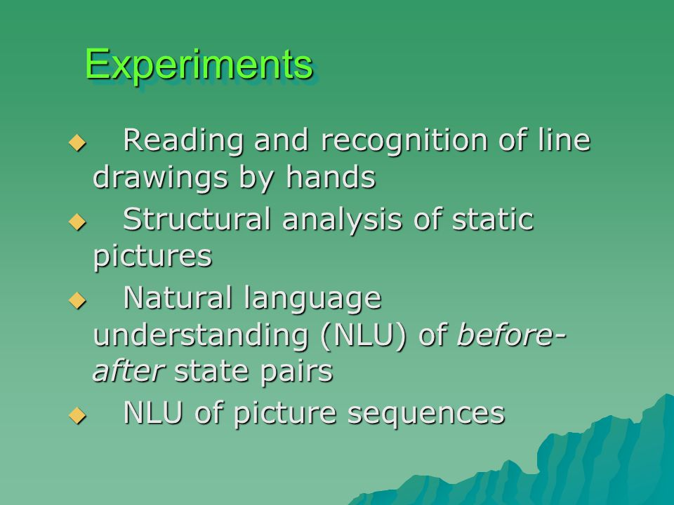 ExperimentsExperiments  Reading and recognition of line drawings by hands  Structural analysis of static pictures  Natural language understanding (NLU) of before- after state pairs  NLU of picture sequences