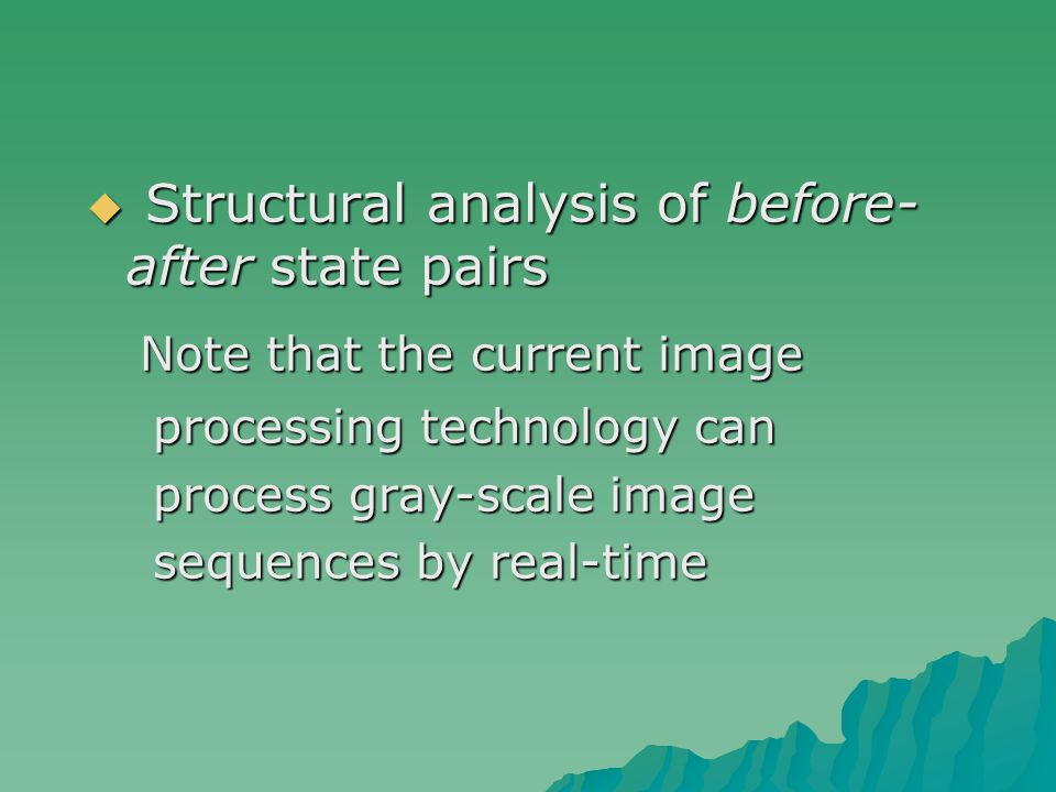  Structural analysis of before- after state pairs Note that the current image Note that the current image processing technology can processing technology can process gray-scale image process gray-scale image sequences by real-time sequences by real-time