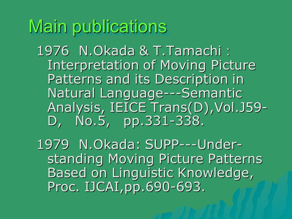 Main publications 1976 N.Okada & T.Tamachi : Interpretation of Moving Picture Patterns and its Description in Natural Language---Semantic Analysis, IEICE Trans(D),Vol.J59- D, No.5, pp.331-338.