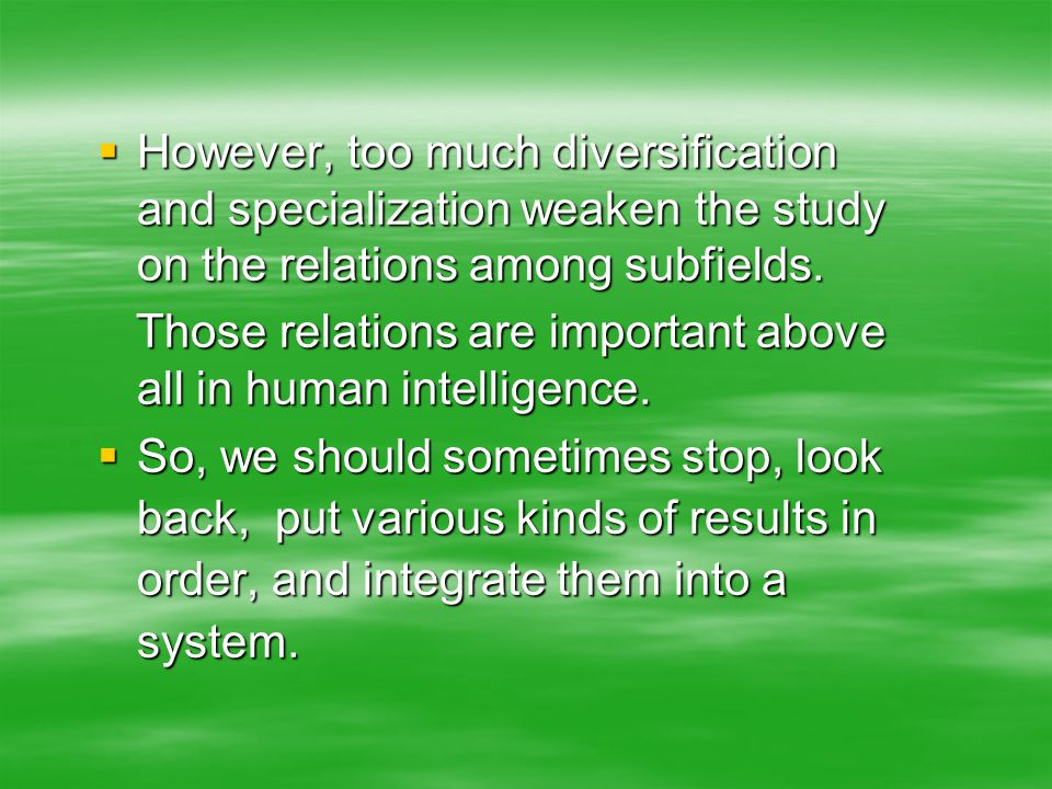  However, too much diversification and specialization weaken the study on the relations among subfields.